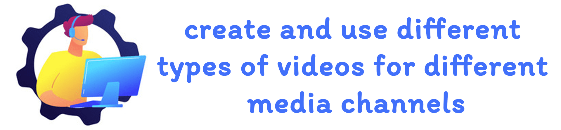 Advice: create and use different types of videos for different media channels