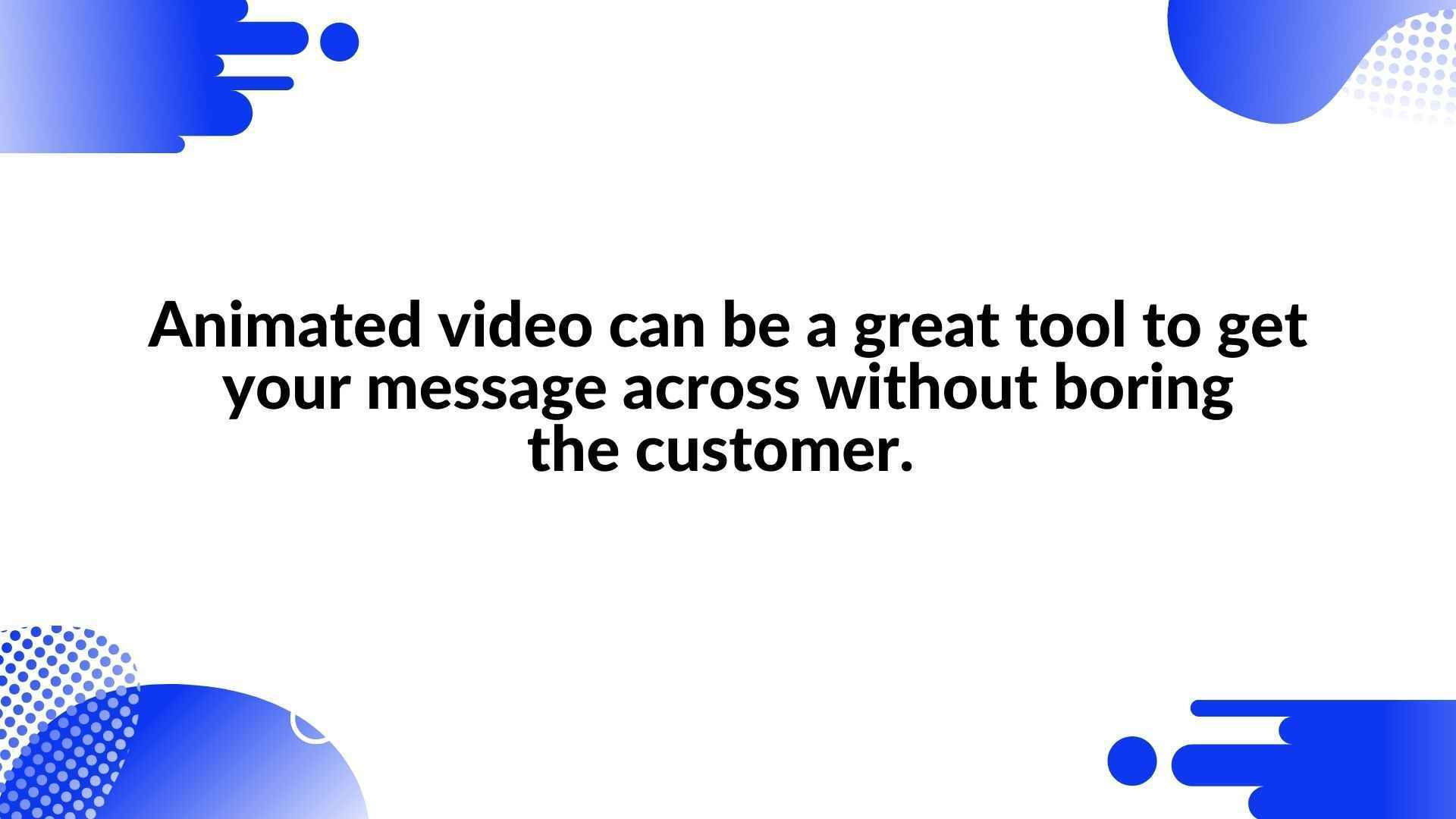 Animated video is a great tool for conveying your message without boredom to the customer.