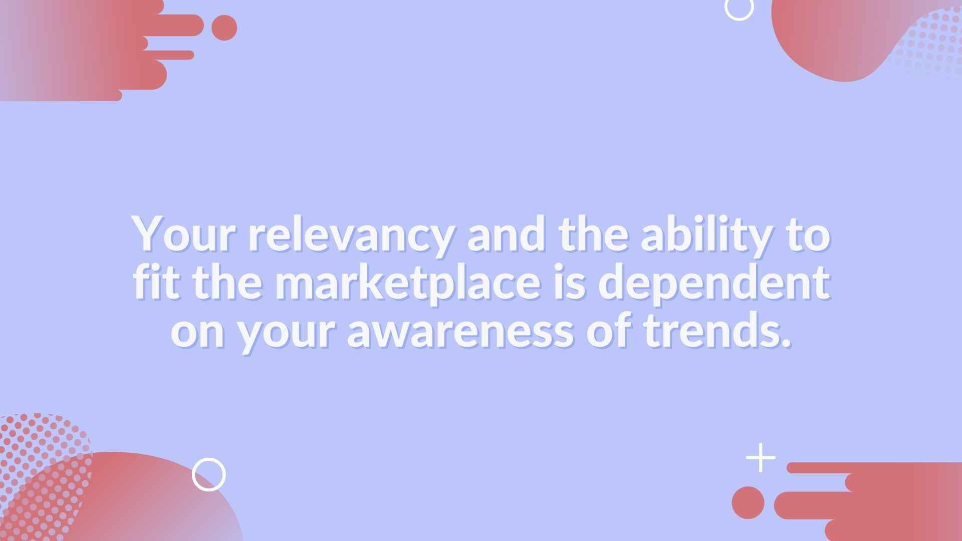 your relevancy and the ability to fit the marketplace is dependent on your awareness of trends - trends in marketing