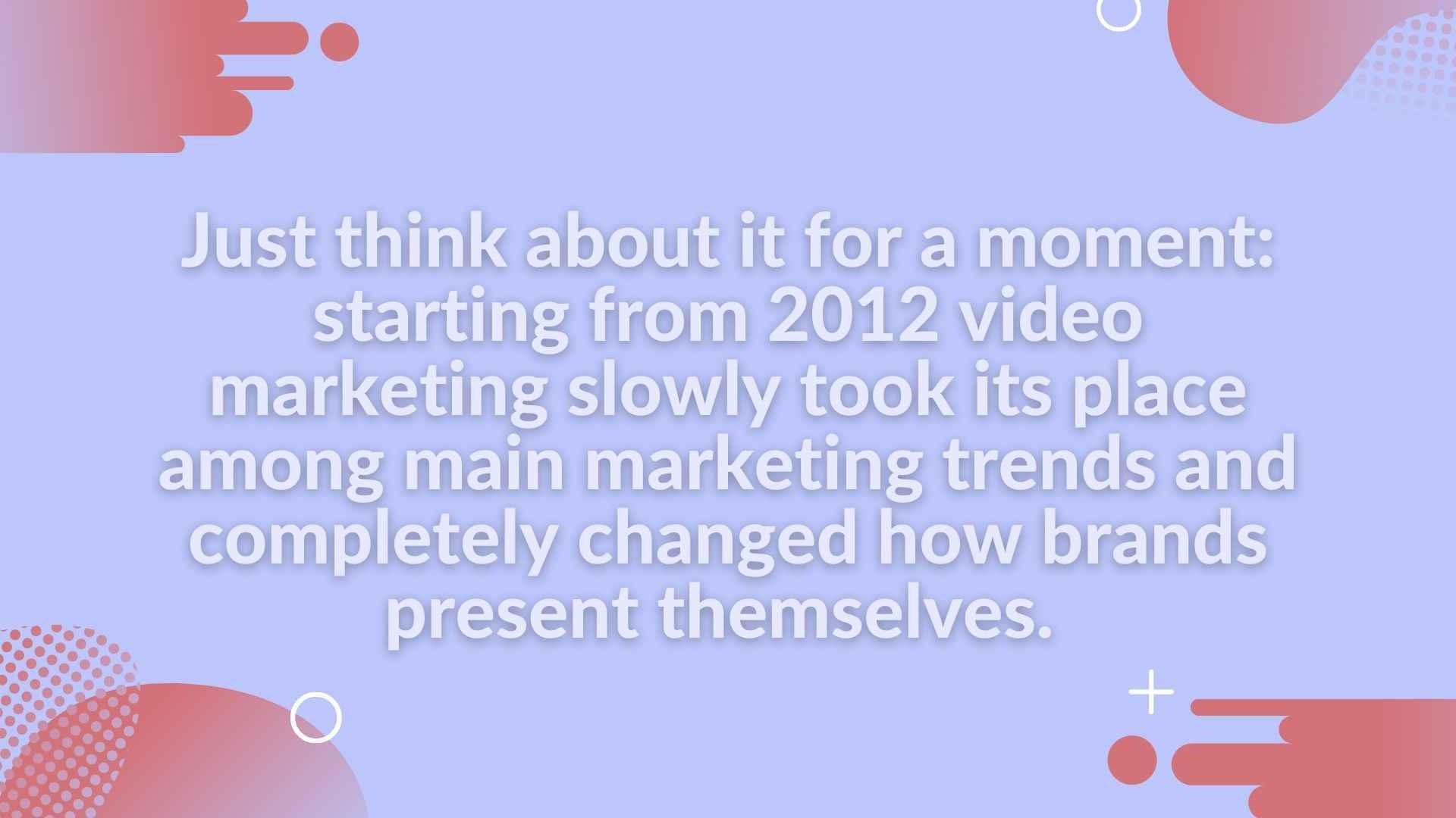 Starting from 2012 video marketing slowly took its place among main marketing trends and completely changed how brands present themselves