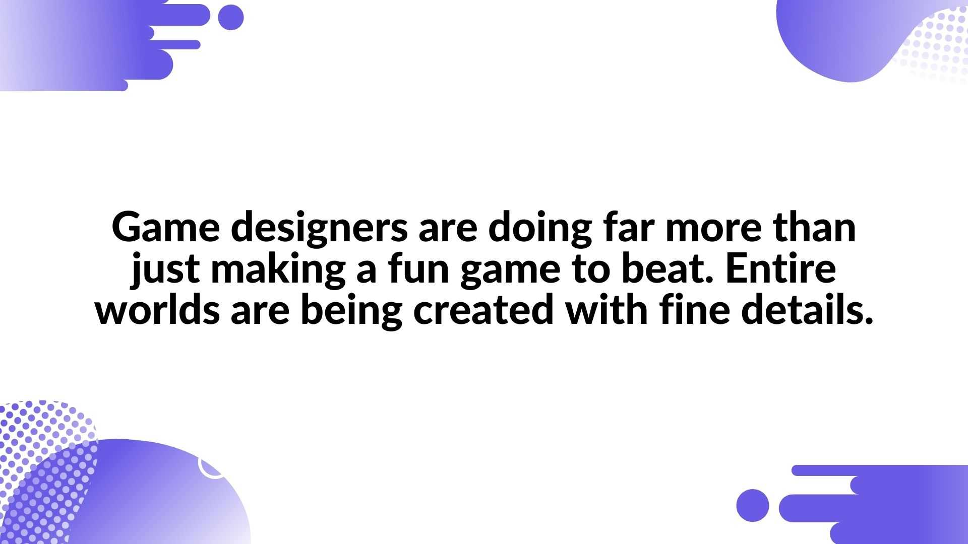 Game designers are doing far more than just making a fun game to beat. Entire worlds are being created with fine details- Video Game Animation