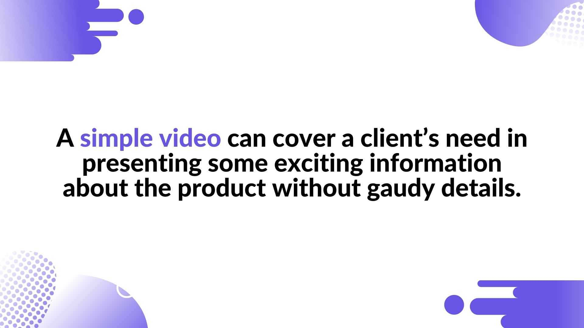 A simple video can cover a client's need in presenting some exciting information about the product without gaudy details.