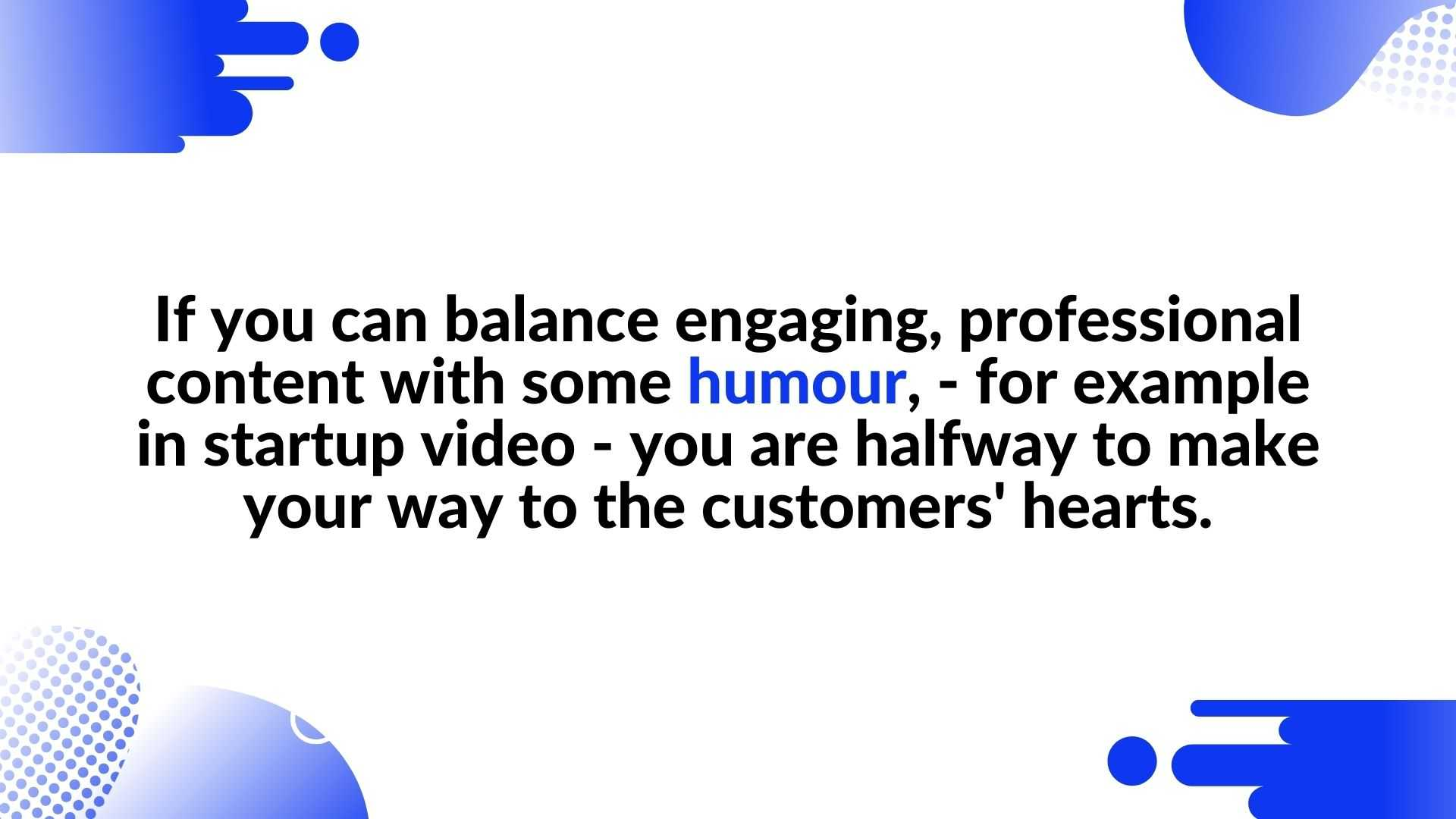 If you can balance engaging, professional content with some humour, - for example in startup video - you are halfway to make your way to the customers' hearts - animated video for your brand
