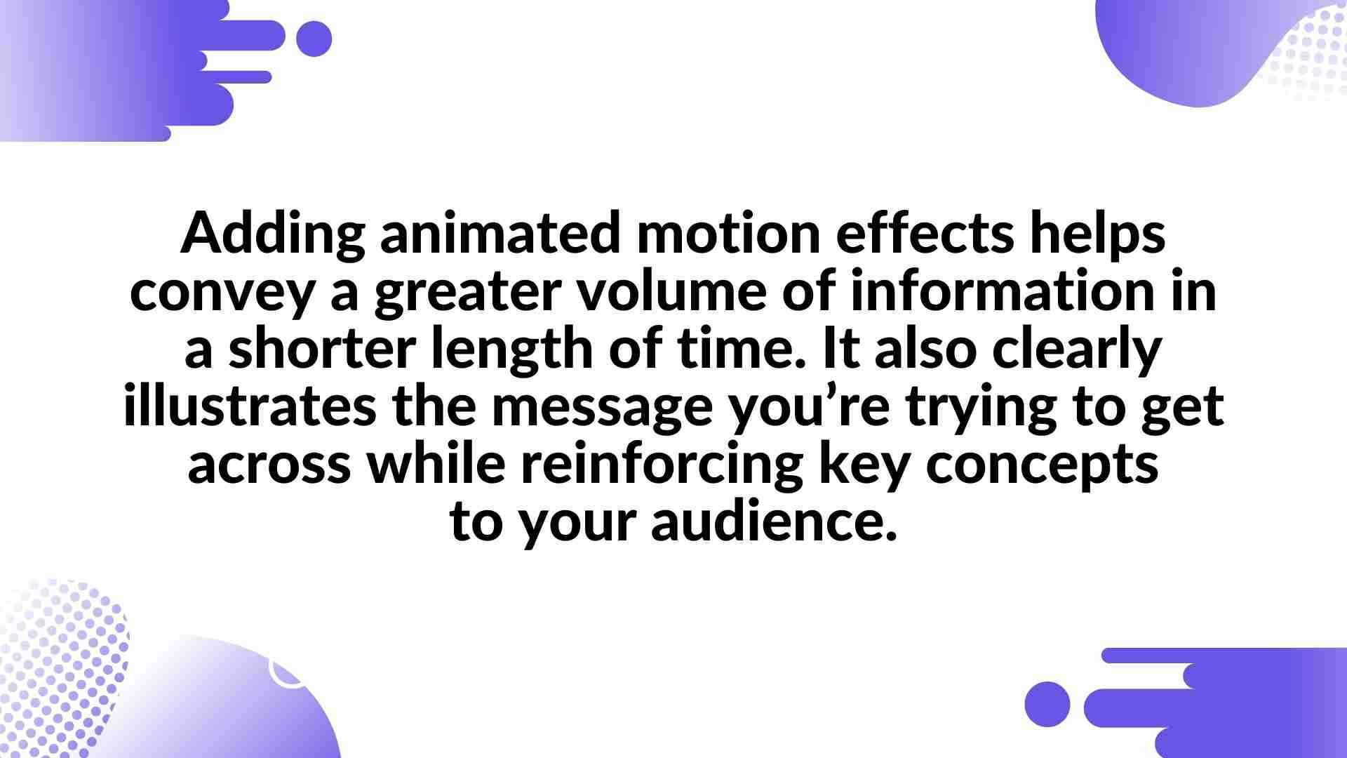 Adding animated motion effects helps convey a greater volume of information in a shorter length of time. It also clearly illustrates the message you're trying to get across while reinforcing key concepts to your audience. - Animated Video in Presentations