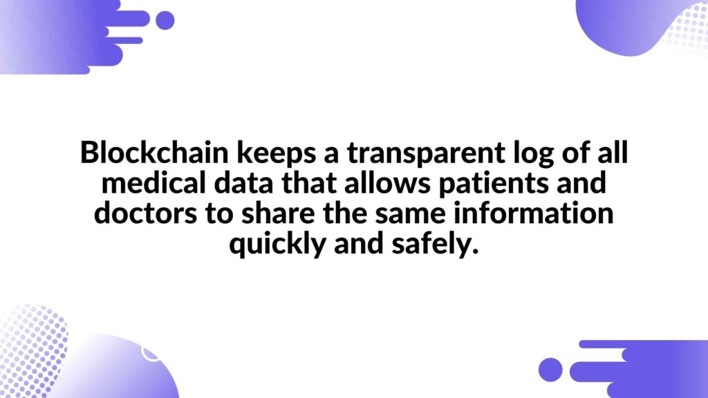 Blockchain keeps a transparent log of all medical data that allows patients and doctors to share the same information quickly and safely.