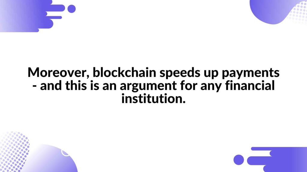 Moreover, blockchain speeds up payments - and this is an argument for any financial institution.