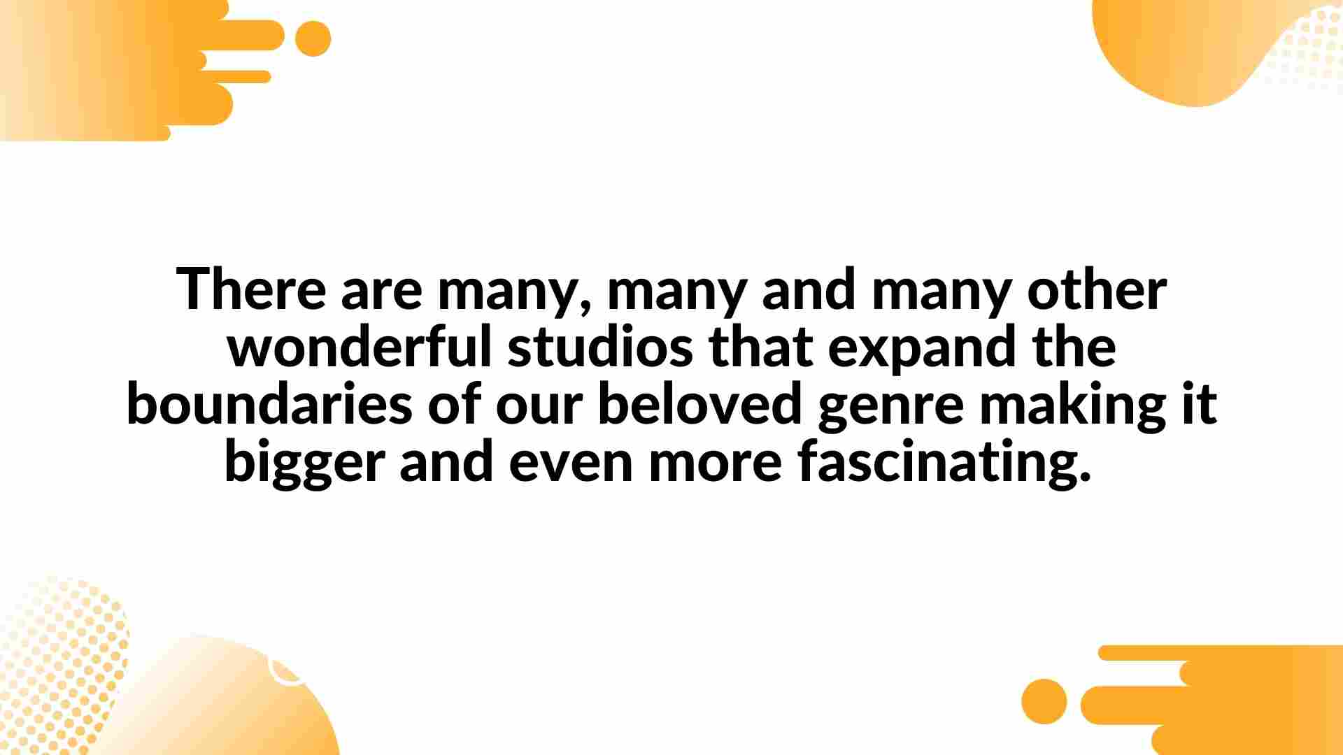 There are many, many and many other wonderful studios that expand the boundaries of our beloved genre making it bigger and even more fascinating.